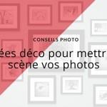 5 idées déco pour mettre en scène vos photos
